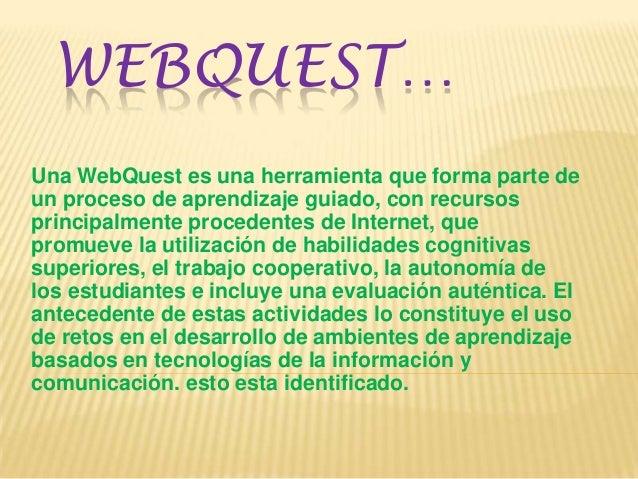 WEBQUEST… Una WebQuest es una herramienta que forma parte de un proceso de aprendizaje guiado, con recursos principalmente...