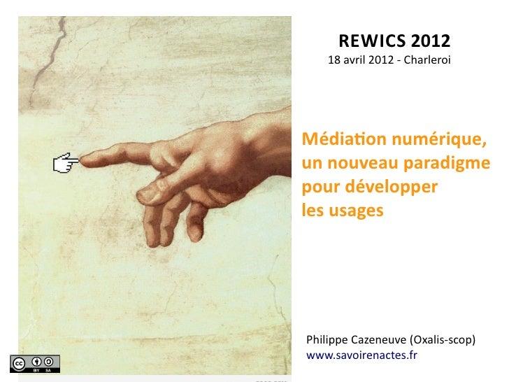 REWICS 2012     18 avril 2012 -‐ CharleroiMédiaAon numérique, un nouveau paradigme pour développerl...
