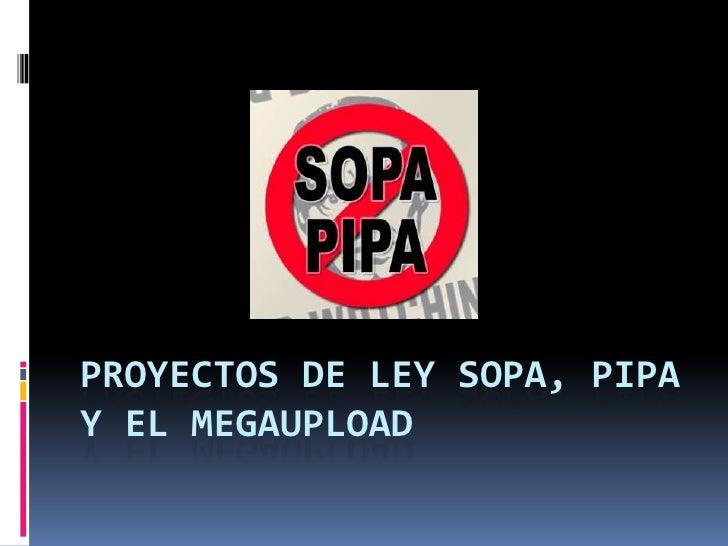 PROYECTOS DE LEY SOPA, PIPAY EL MEGAUPLOAD