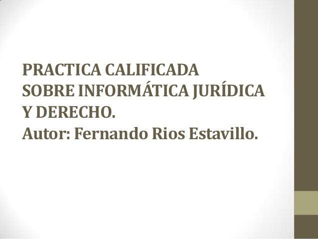 PRACTICA CALIFICADA SOBRE INFORMÁTICA JURÍDICA Y DERECHO. Autor: Fernando Rios Estavillo.