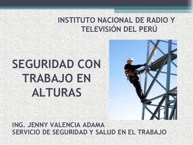 SEGURIDAD CON TRABAJO EN ALTURAS INSTITUTO NACIONAL DE RADIO Y TELEVISIÓN DEL PERÚ ING. JENNY VALENCIA ADAMA SERVICIO DE S...
