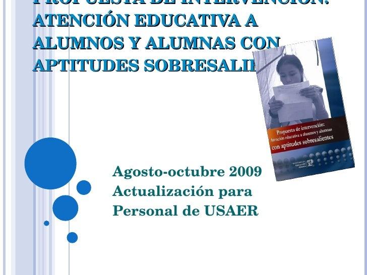 PROPUESTA DE INTERVENCIÓN: ATENCIÓN EDUCATIVA A ALUMNOS Y ALUMNAS CON APTITUDES SOBRESALIENTES Agosto-octubre 2009 Actuali...