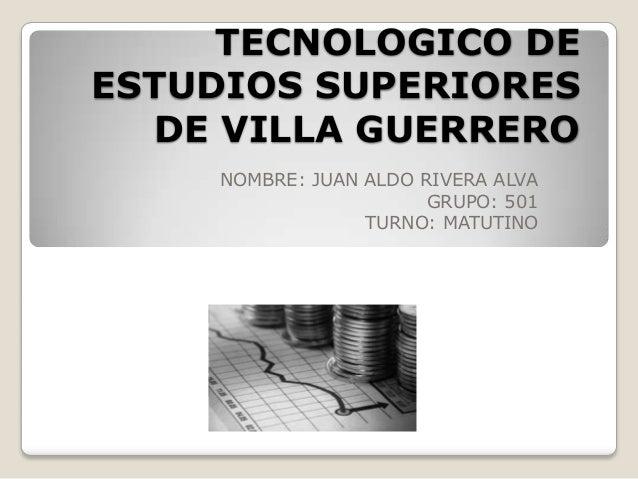 TECNOLOGICO DE ESTUDIOS SUPERIORES DE VILLA GUERRERO NOMBRE: JUAN ALDO RIVERA ALVA GRUPO: 501 TURNO: MATUTINO