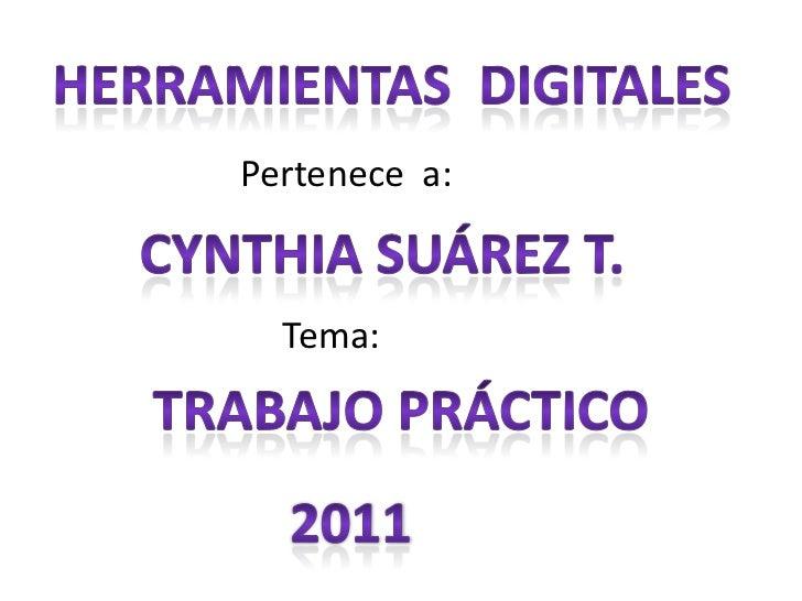 HERRAMIENTAS  DIGITALES<br />Pertenece  a:<br />Cynthia Suárez t.<br />    Tema:<br />Trabajo práctico <br />2011<br />
