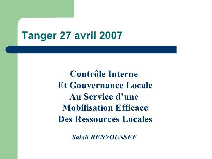Tanger 27 avril 2007 Contrôle Interne  Et Gouvernance Locale Au Service d'une  Mobilisation Efficace Des Ressources Locale...