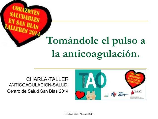 Tomándole el pulso a la anticoagulación. CHARLA-TALLER ANTICOAGULACION-SALUD: Centro de Salud San Blas 2014  C.S. San Blas...