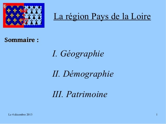 La région Pays de la Loire Sommaire:  I. Géographie II. Démographie III. Patrimoine Le 4 décembre 2013  1