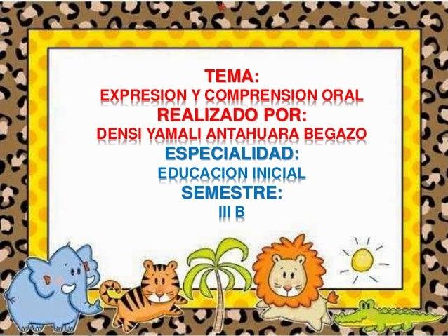* TEMA: EXPRESION Y COMPRENSION ORAL REALIZADO POR: DENSI YAMALI ANTAHUARA BEGAZO ESPECIALIDAD: EDUCACION INICIAL SEMESTRE...