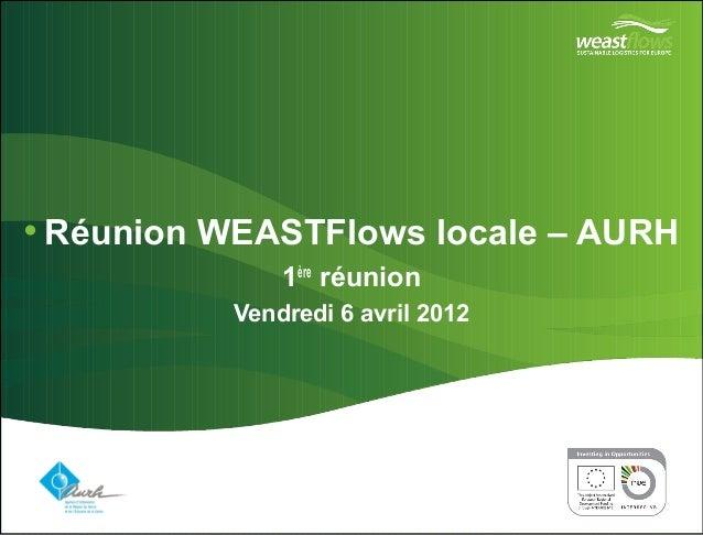 •Réunion WEASTFlows locale – AURH  Vendredi 6 avril 2012  Partner logo(s) go here  1ère réunion  Delete this box and place...