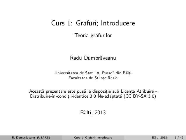 """Curs 1: Grafuri; Introducere Teoria grafurilor  Radu Dumbr˘veanu a Universitatea de Stat """"A. Russo"""" din B˘lti a, Facultate..."""