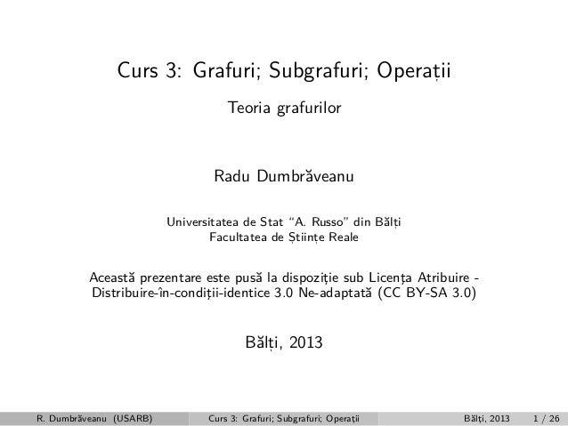 "Curs 3: Grafuri; Subgrafuri; Operatii , Teoria grafurilor  Radu Dumbr˘veanu a Universitatea de Stat ""A. Russo"" din B˘lti a..."