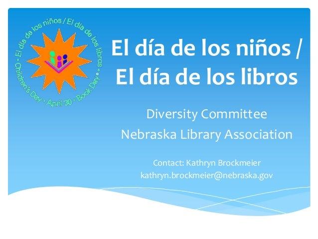El día de los niños /El día de los libros    Diversity Committee Nebraska Library Association       Contact: Kathryn Brock...