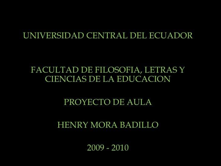 UNIVERSIDAD CENTRAL DEL ECUADOR FACULTAD DE FILOSOFIA, LETRAS Y CIENCIAS DE LA EDUCACION PROYECTO DE AULA HENRY MORA BADIL...