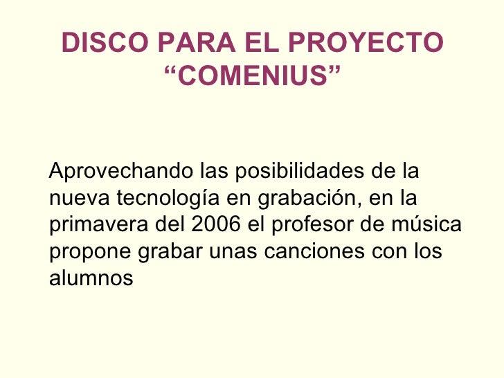 """DISCO PARA EL PROYECTO """"COMENIUS"""" <ul><li>Aprovechando las posibilidades de la nueva tecnología en grabación, en la primav..."""