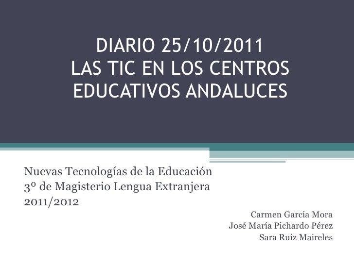 DIARIO 25/10/2011 LAS TIC EN LOS CENTROS EDUCATIVOS ANDALUCES Nuevas Tecnologías de la Educación 3º de Magisterio Lengua E...