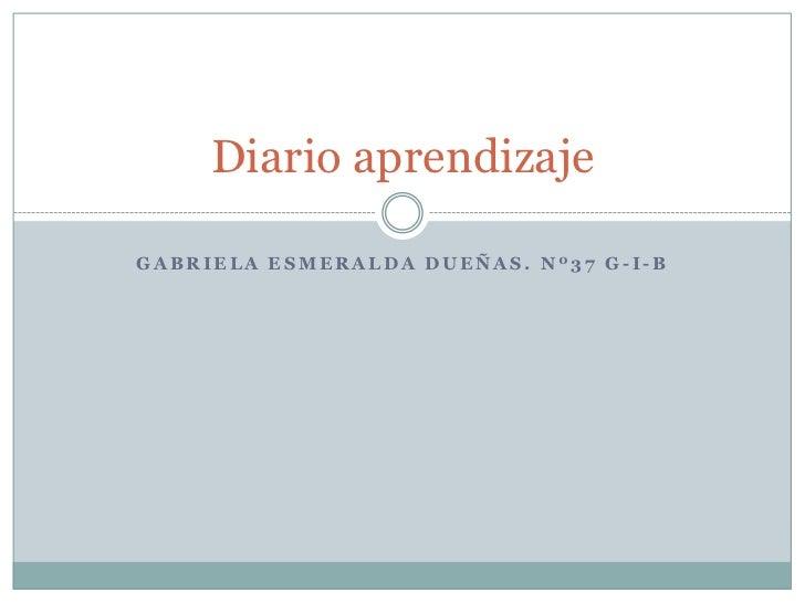 Diario aprendizajeGABRIELA ESMERALDA DUEÑAS. Nº37 G-I-B
