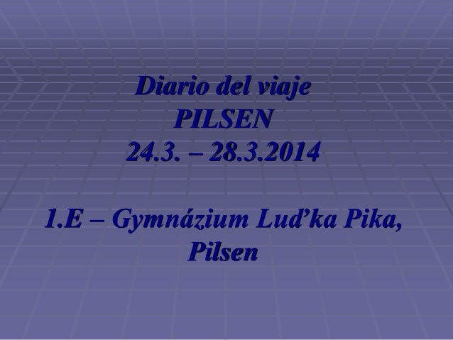 Diario del viaje PILSEN 24.3. – 28.3.2014 1.E – Gymnázium Luďka Pika, Pilsen