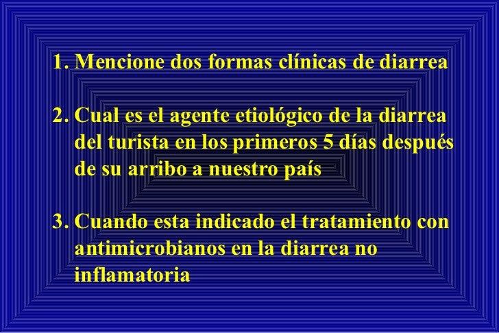 1.  Mencione dos formas clínicas de diarrea 2.  Cual es el agente etiológico de la diarrea del turista en los primeros 5 d...