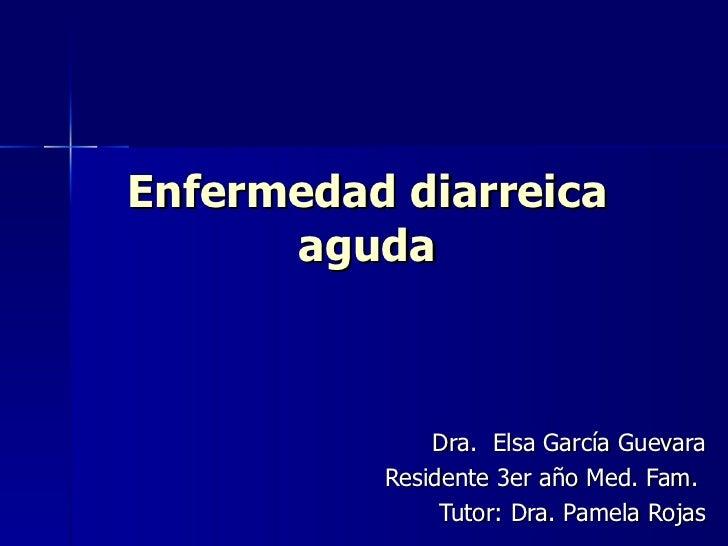 Enfermedad diarreica aguda Dra.  Elsa García Guevara Residente 3er año Med. Fam.  Tutor: Dra. Pamela Rojas