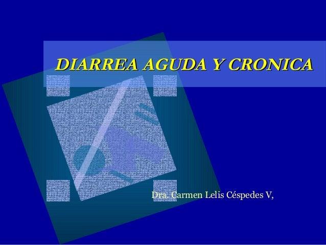 DIARREA AGUDA Y CRONICA  Dra. Carmen Lelis Céspedes V,