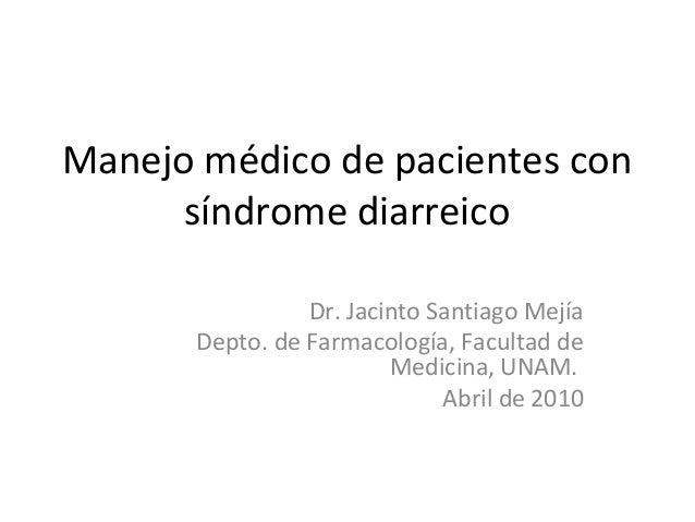 Manejo médico de pacientes con síndrome diarreico Dr. Jacinto Santiago Mejía Depto. de Farmacología, Facultad de Medicina,...