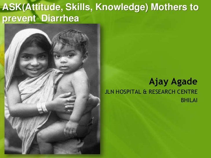ASK(Attitude, Skills, Knowledge) Mothers toprevent Diarrhea                                    Ajay Agade                 ...