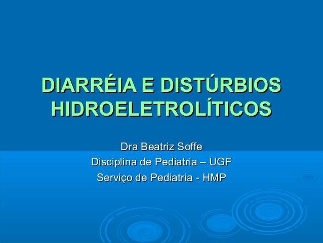 DIARRÉIA E DISTÚRBIOS HIDROELETROLÍTICOS Dra Beatriz Soffe Disciplina de Pediatria – UGF Serviço de Pediatria - HMP