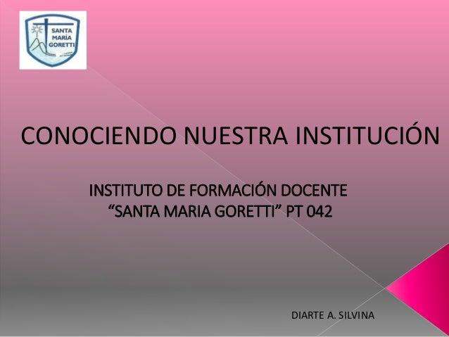 """DIARTE A. SILVINA INSTITUTO DE FORMACIÓN DOCENTE """"SANTA MARIA GORETTI"""" PT 042 CONOCIENDO NUESTRA INSTITUCIÓN"""