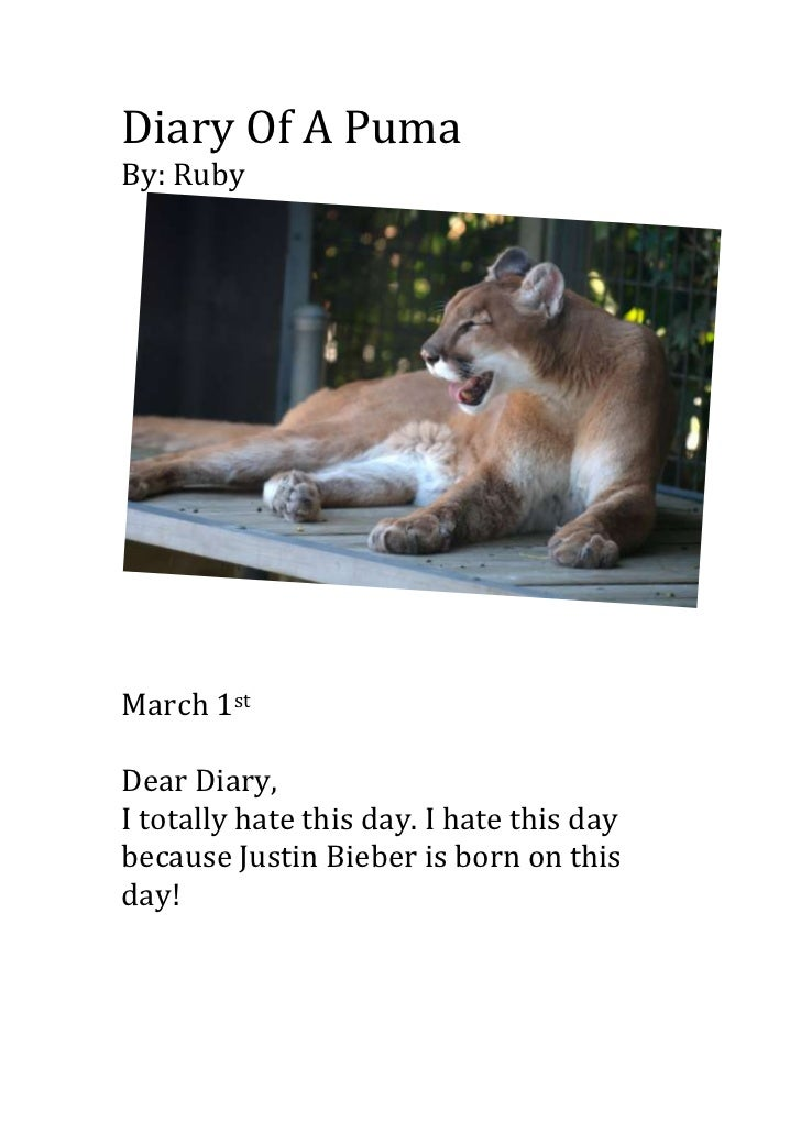 Diary Of A PumaBy: RubyMarch 1stDear Diary,I totally hate this day. I hate this daybecause Justin Bieber is born on thisday!
