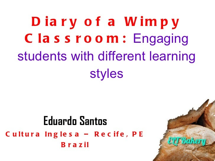 Diary of a Wimpy Classroom:  Engaging students with different learning styles Eduardo Santos Cultura Inglesa – Recife, PE ...