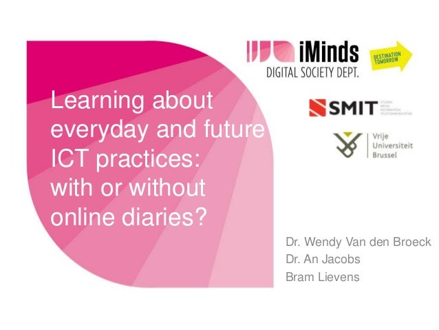 Learning abouteveryday and futureICT practices:with or withoutonline diaries?                      Dr. Wendy Van den Broec...