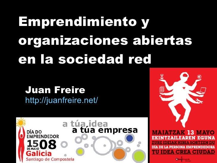 Emprendimiento y  organizaciones abiertas en la sociedad red Juan Freire http:// juanfreire.net /