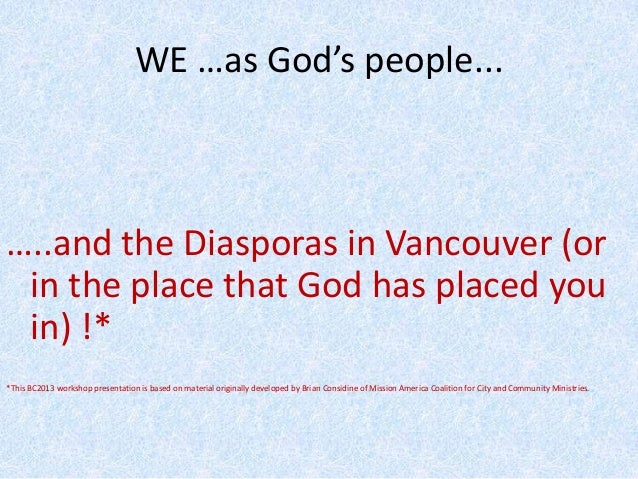 WE …as God's people... …..and the Diasporas in Vancouver (or in the place that God has placed you in) !* *This BC2013 work...
