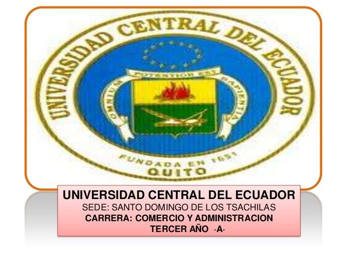 UNIVERSIDAD CENTRAL DEL ECUADOR<br />SEDE: SANTO DOMINGO DE LOS TSACHILAS<br />CARRERA: COMERCIO Y ADMINISTRACION<br />   ...