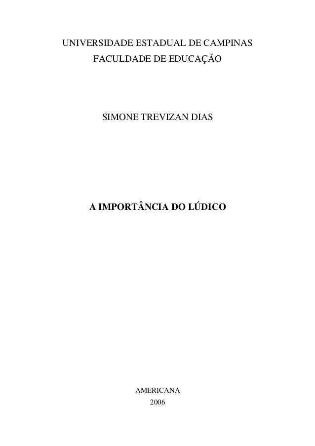 UNIVERSIDADE ESTADUAL DE CAMPINAS FACULDADE DE EDUCAÇÃO SIMONE TREVIZAN DIAS A IMPORTÂNCIA DO LÚDICO AMERICANA 2006