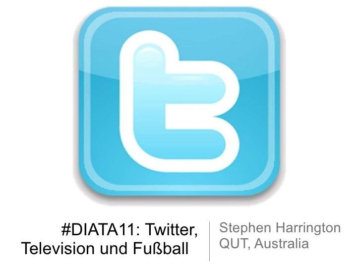 #DIATA11: Twitter, Television und Fußball  <ul><li>Stephen Harrington </li></ul><ul><li>QUT, Australia </li></ul>
