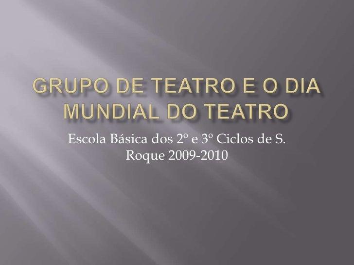 Grupo de Teatro e o Dia Mundial do Teatro<br />Escola Básica dos 2º e 3º Ciclos de S. Roque 2009-2010<br />
