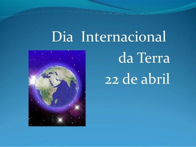 Dia Internacional          da Terra        22 de abril