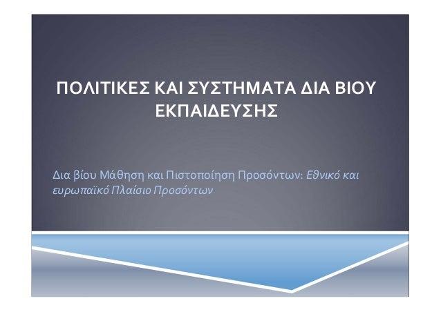 ΠΟΛΙΤΙΚΕΣ ΚΑΙ ΣΥΣΤΗΜΑΤΑ ΔΙΑ ΒΙΟΥ ΕΚΠΑΙΔΕΥΣΗΣ  Δια βίου Μάθηση και Πιστοποίηση Προσόντων: Εθνικό και ευρωπαϊκό Πλαίσιο Προσ...