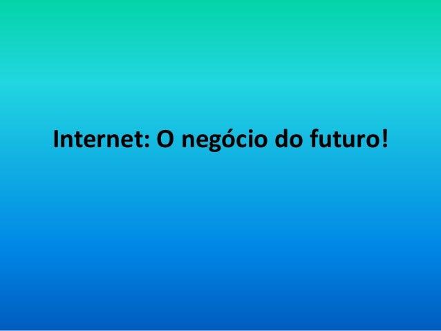Internet: O negócio do futuro!