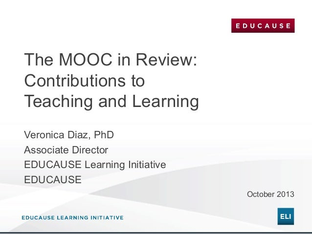 The MOOC in Review: Contributions to Teaching and Learning Veronica Diaz, PhD Associate Director EDUCAUSE Learning Initiat...