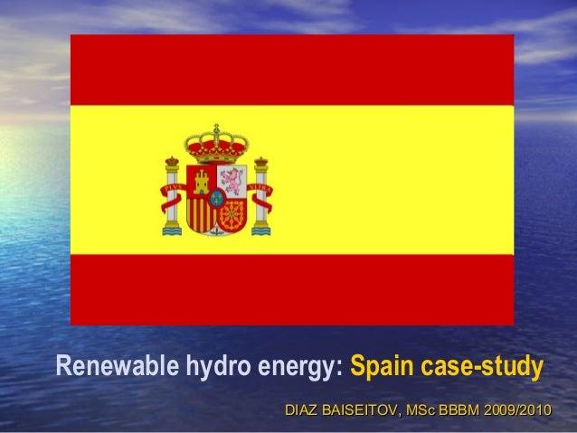Renewable hydro energy: Spain case-study DIAZ BAISEITOV, MSc BBBM 2009/2010DIAZ BAISEITOV, MSc BBBM 2009/2010