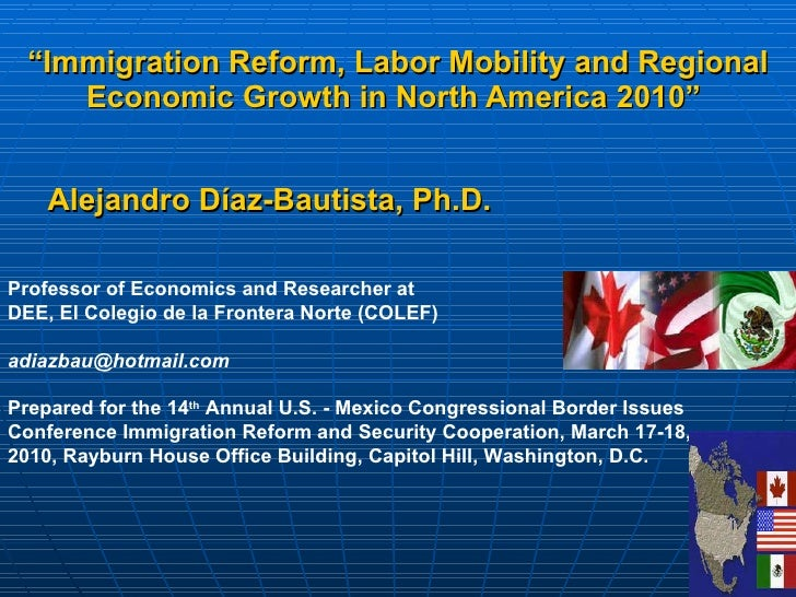 """ Immigration Reform, Labor Mobility and Regional Economic Growth in North America 2010""   Alejandro Díaz-Bautista,  Ph.D...."