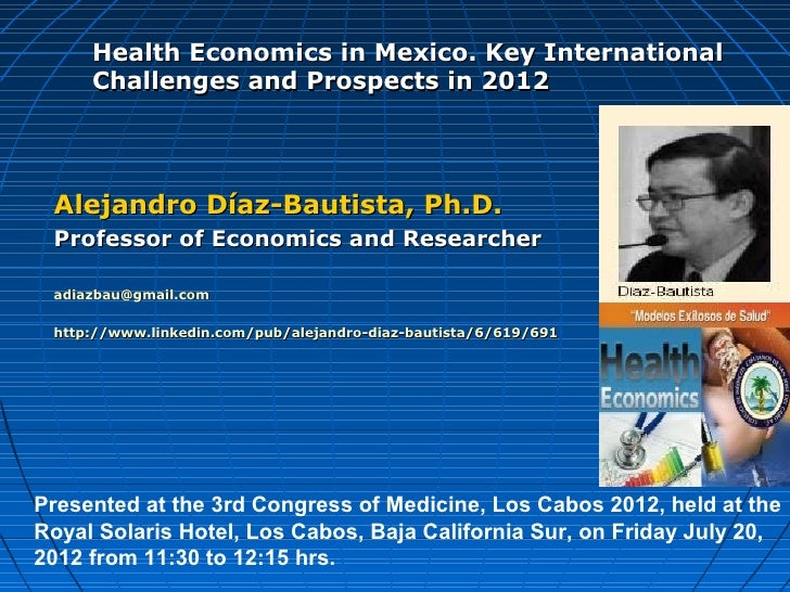 Health Economics in Mexico. Key International     Challenges and Prospects in 2012 Alejandro Díaz-Bautista, Ph.D. Professo...