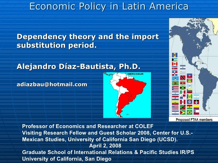 Economic Policy in Latin America Dependency theory and the import substitution period. Alejandro Díaz-Bautista,  Ph.D. [em...