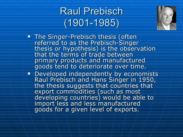 prebisch-singer thesis effect Structural break the autoregressive effect became insignificant and the behaviour of the nbtt showed no shock the resource curse hypothesis is concerned with the observation that less endowed economies such as the prebisch- singer hypothesis (powell, 1991, leon & soto, 1997, sappsford, 1985 1988, bleaney.