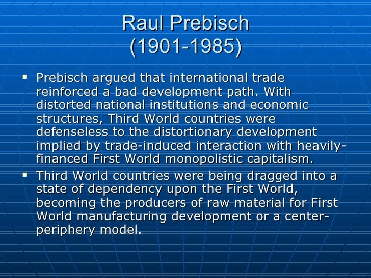 raul prebisch thesis Raúl prebisch, the argentinean raw materials export economy, and the debate   thesis' and prebisch's contribution to the terms of trade debate have been.