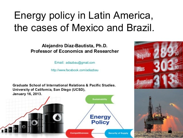 Energy policy in Latin America,the cases of Mexico and Brazil.               Alejandro Díaz-Bautista, Ph.D.          Profe...