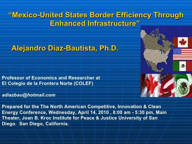 """ Mexico-United States Border Efficiency Through Enhanced Infrastructure""   Alejandro Díaz-Bautista,  Ph.D.   Professor of..."