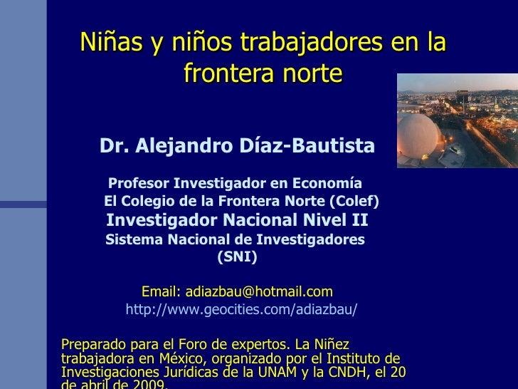 Niñas y niños trabajadores en la frontera norte Dr. Alejandro Díaz-Bautista Profesor Investigador en Economía  El Colegio ...